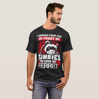 Would Push You In Front Of Zombies Save Ferret T-Shirt