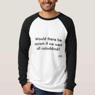 Would there be racism if we were all colorblind... T-Shirt