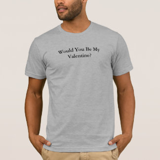 Would You Be My Valentine? T-Shirt