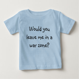Would you leave me in a war zone? baby T-Shirt