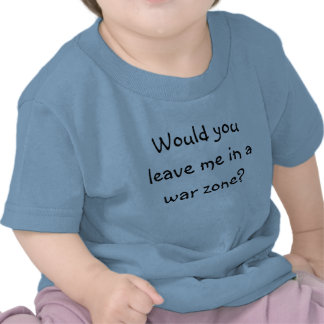 Would you leave me in a war zone? t shirts