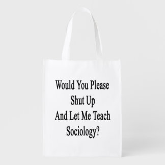 Would You Please Shut Up And Let Me Teach Sociolog Reusable Grocery Bag
