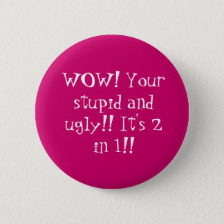 WOW! Your stupid and ugly!! It's 2 in 1!! 2 Inch Round Button