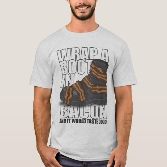 Wrap A Boot In Bacon And It Would Taste Good T-Shirt