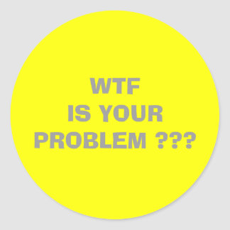 WTF  IS YOUR PROBLEM                               CLASSIC ROUND STICKER