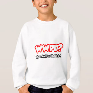 WWPD...What Would a Physicist Do? Sweatshirt
