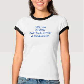 yea, im short but you have a booger T-Shirt