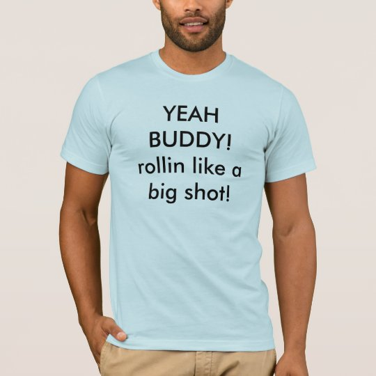 YEAH BUDDY!rollin like a big shot! T-Shirt
