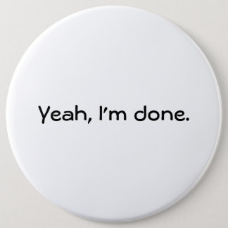 """Yeah, I'm done."" Black letter text 6 Inch Round Button"