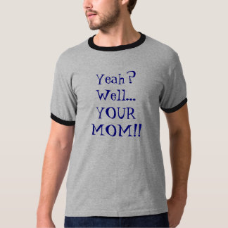 Yeah? Well... YOUR MOM!! T-Shirt