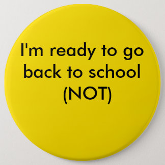 yellow, I'm ready to go back to school  (NOT) 6 Inch Round Button