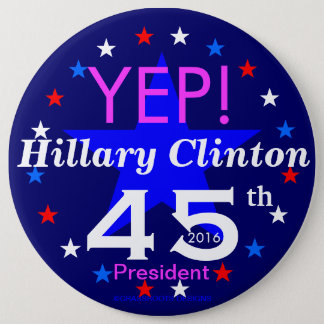 YEP! Hillary Clinton 45th President 2016 6 Inch Round Button