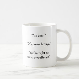"""""""Yes dear.""""""""Of course honey.""""""""You're right as u... Classic White Coffee Mug"""