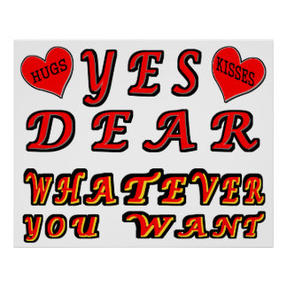 Yes Dear Whatever You Want with Hugs & Kisses Poster