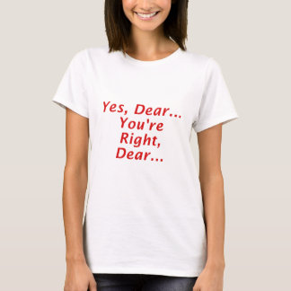 Yes Dear Youre Right Dear T-Shirt