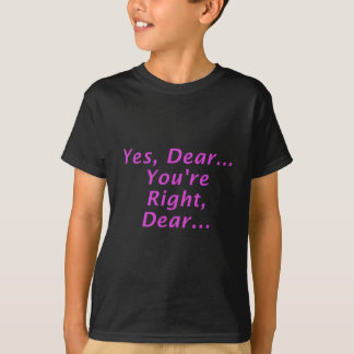 Yes Dear Youre Right Dear T-shirts