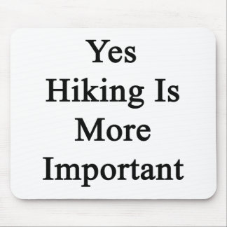 Yes Hiking Is More Important Mouse Pad