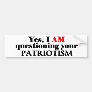 Yes, I am questioning your patriotism... Bumper Sticker