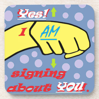 Yes, I AM Signing About YOU! Coasters