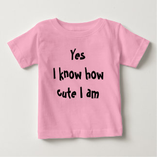 Yes I know how cute I am Baby T-Shirt