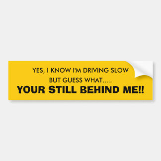 YES, I KNOW I'M DRIVING SLOW, BUT GUESS WHAT...... BUMPER STICKER
