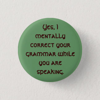 Yes, I mentally correct your grammar while you ... 1 Inch Round Button