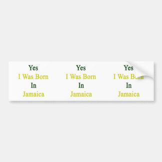 Yes I Was Born In Jamaica Bumper Sticker
