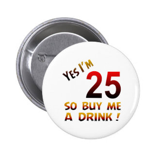 Yes I'm 25 so buy me a drink ! 2 Inch Round Button