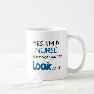 YES, I'M A NURSE - NO, I DON'T  WANT TO LOOK AT IT COFFEE MUG