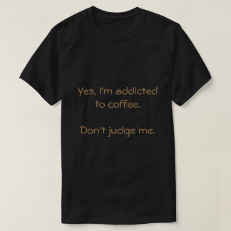 Yes, I'm Addicted To Coffee. Don't Judge Me. T-Shirt