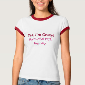 Yes, I'm Crazy!, But You'll NEVERForget Me!-Tee T-Shirt