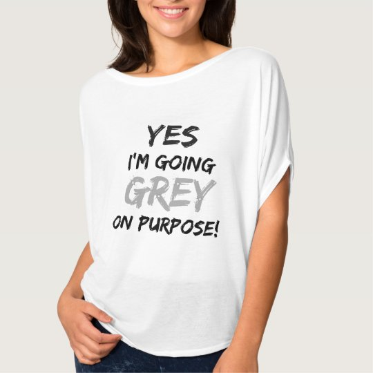 Yes I'm Going Grey On Purpose! T-Shirt