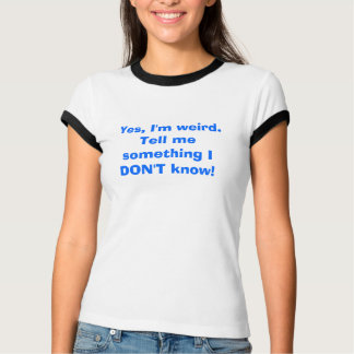 Yes, I'm weird.Tell me something I DON'T know! T-Shirt