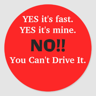 YES it's fast.YES it's mine., NO!!, You Can't D... Classic Round Sticker