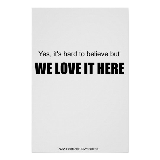 Yes, it's hard to believe but WE LOVE IT HERE Poster