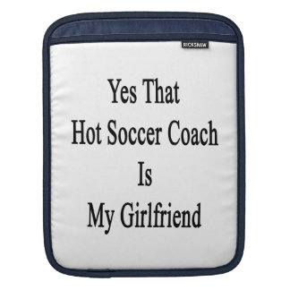 Yes That Hot Soccer Coach Is My Girlfriend Sleeve For iPads