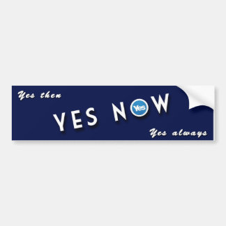 YES THEN, YES NOW, YES ALWAYS BUMPER STICKER