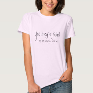 Yes they're fake!, (my real ones tried to kill me) t shirts