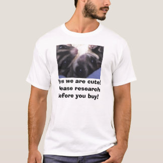 Yes we are cute! Please research before you buy! T-Shirt