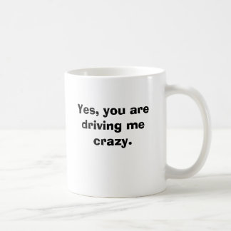 Yes, you are driving me crazy. coffee mug