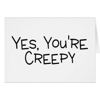 Yes Youre Creepy Card