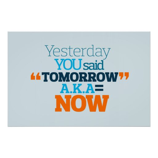 Yesterday YOU Said TOMORROW aka TODAY Inspiration Posters