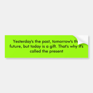 Yesterday's the past, tomorrow's the future, bu... bumper sticker
