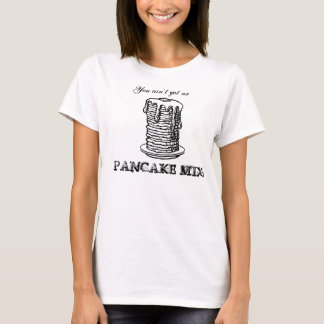 You ain't got no PANCAKE MIX! T-Shirt