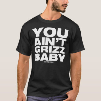 You Ain't Grizz Baby - zzirgrizz T-Shirt