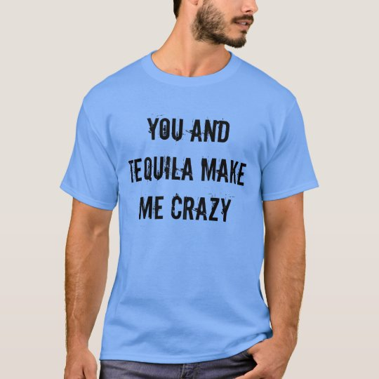 You And Tequila Make Me Crazy T Shirt Zazzle Ca