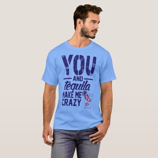 You and Tequila make me Crazy Tshirt