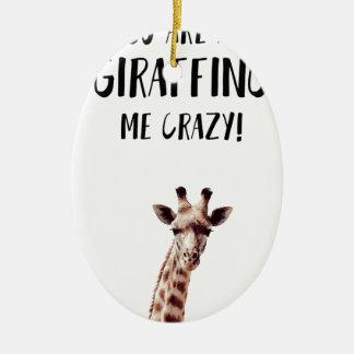 You Are All Giraffing Me Crazy Ceramic Ornament