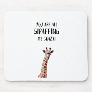 You Are All Giraffing Me Crazy Mouse Pad