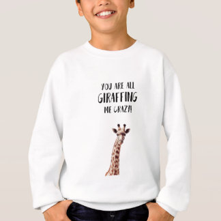 You Are All Giraffing Me Crazy Sweatshirt